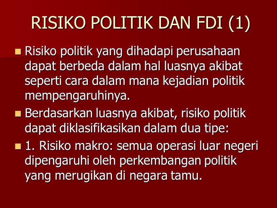 RISIKO POLITIK DAN FDI (1) Risiko politik yang dihadapi perusahaan dapat berbeda dalam hal luasnya akibat seperti cara dalam mana kejadian politik mem
