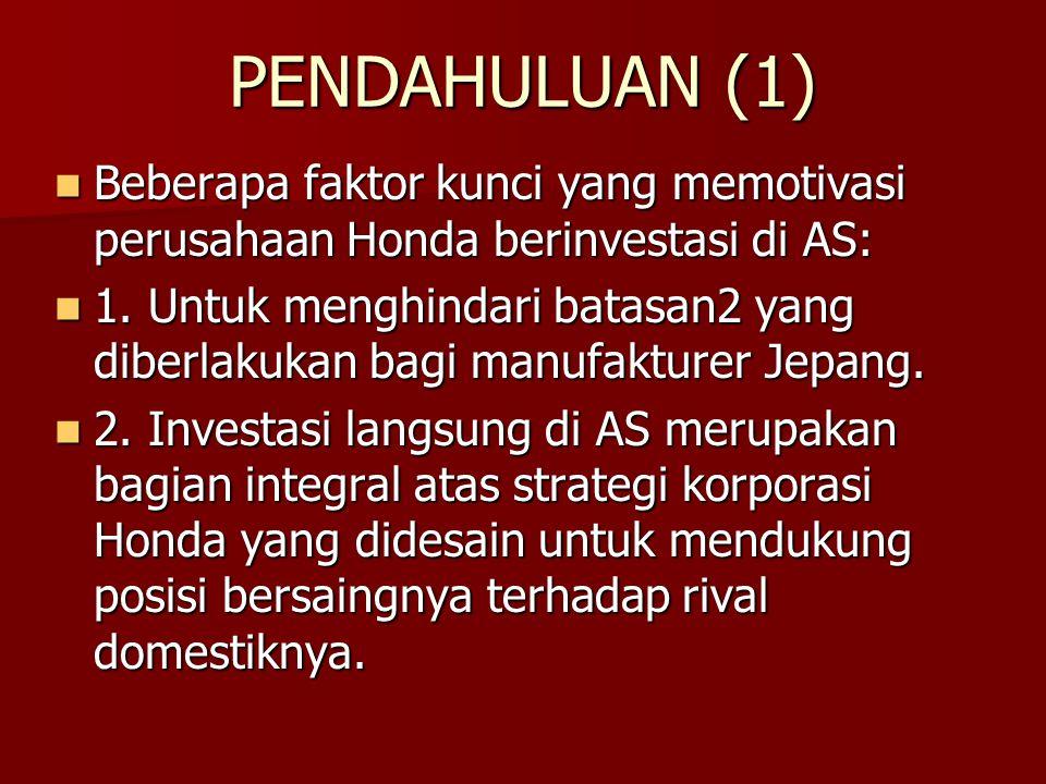 PENDAHULUAN (1) Beberapa faktor kunci yang memotivasi perusahaan Honda berinvestasi di AS: Beberapa faktor kunci yang memotivasi perusahaan Honda beri
