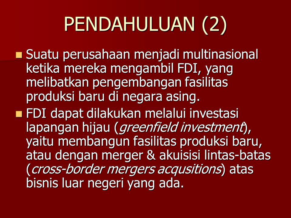 PENDAHULUAN (2) Suatu perusahaan menjadi multinasional ketika mereka mengambil FDI, yang melibatkan pengembangan fasilitas produksi baru di negara asi