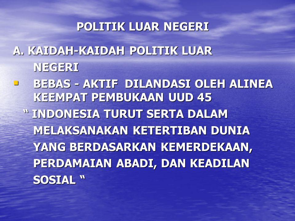 """POLITIK LUAR NEGERI A. KAIDAH-KAIDAH POLITIK LUAR NEGERI NEGERI  BEBAS - AKTIF DILANDASI OLEH ALINEA KEEMPAT PEMBUKAAN UUD 45 """" INDONESIA TURUT SERTA"""