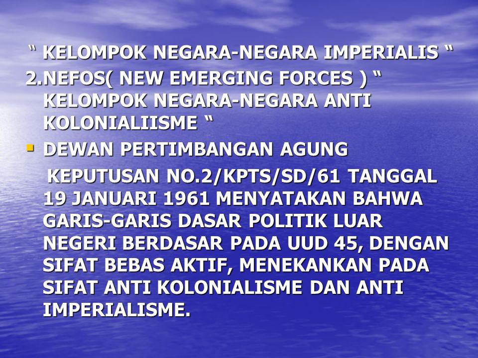 """ KELOMPOK NEGARA-NEGARA IMPERIALIS "" 2.NEFOS( NEW EMERGING FORCES ) "" KELOMPOK NEGARA-NEGARA ANTI KOLONIALIISME ""  DEWAN PERTIMBANGAN AGUNG KEPUTUSA"