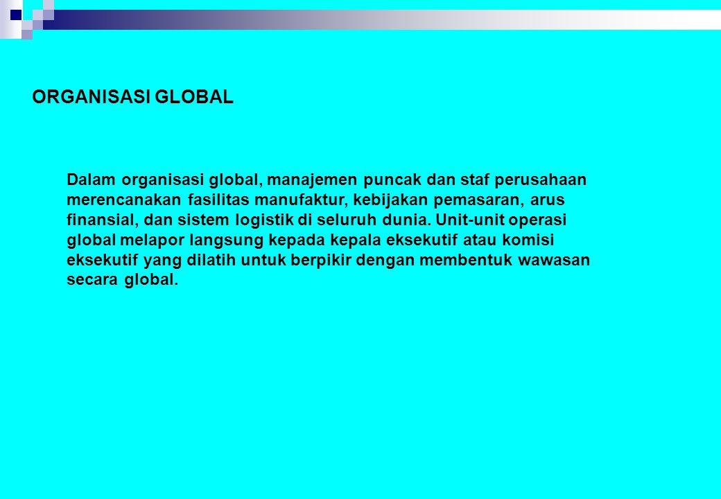 ORGANISASI GLOBAL Dalam organisasi global, manajemen puncak dan staf perusahaan merencanakan fasilitas manufaktur, kebijakan pemasaran, arus finansial