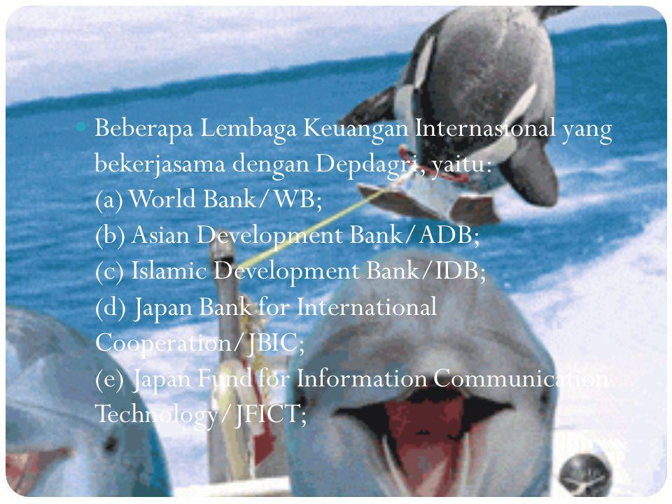 Beberapa Lembaga Keuangan Internasional yang bekerjasama dengan Depdagri, yaitu: (a) World Bank/WB; (b) Asian Development Bank/ADB; (c) Islamic Develo