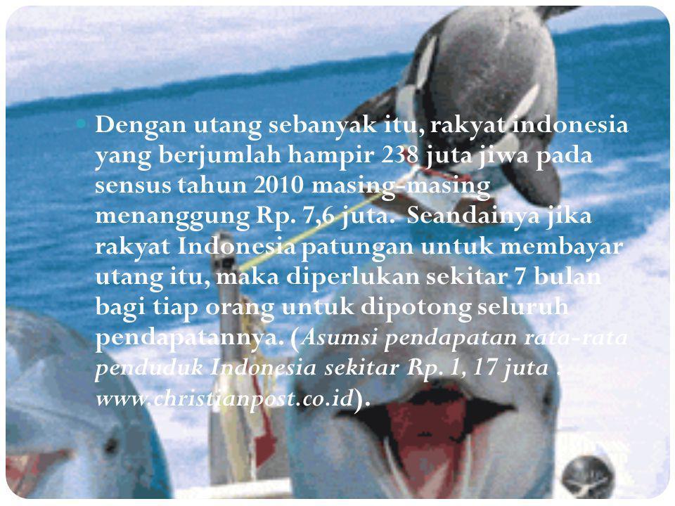 Dengan utang sebanyak itu, rakyat indonesia yang berjumlah hampir 238 juta jiwa pada sensus tahun 2010 masing-masing menanggung Rp. 7,6 juta. Seandain