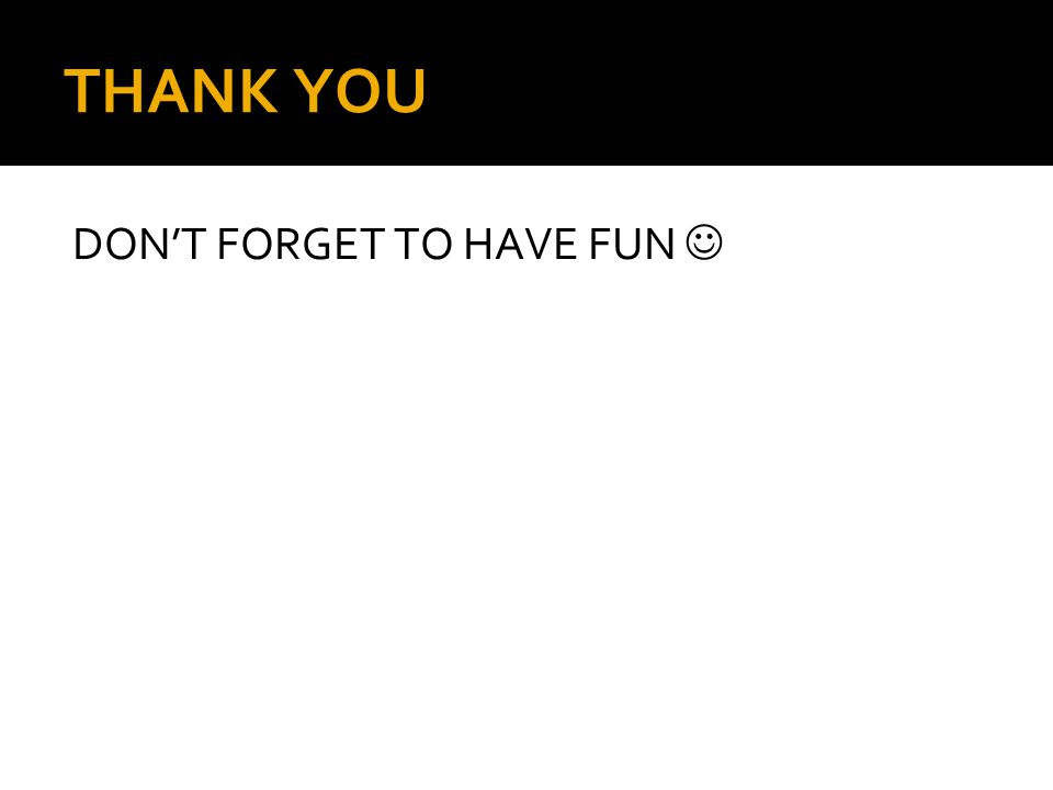 THANK YOU DON'T FORGET TO HAVE FUN