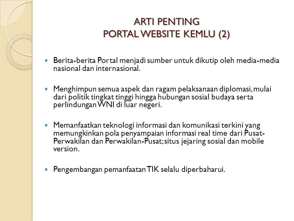 ARTI PENTING PORTAL WEBSITE KEMLU (2) Berita-berita Portal menjadi sumber untuk dikutip oleh media-media nasional dan internasional. Menghimpun semua