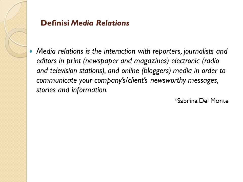 Definisi Media Relations Media relations is the interaction with reporters, journalists and editors in print (newspaper and magazines) electronic (rad