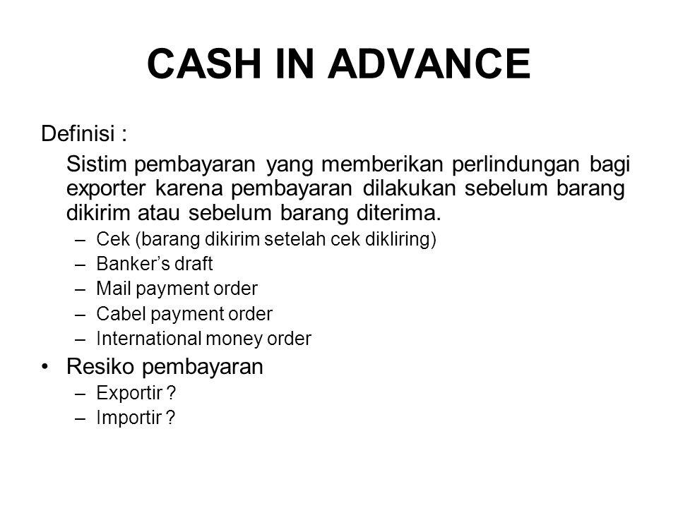 CASH IN ADVANCE Definisi : Sistim pembayaran yang memberikan perlindungan bagi exporter karena pembayaran dilakukan sebelum barang dikirim atau sebelu