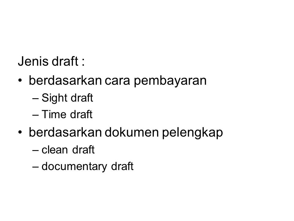 Jenis draft : berdasarkan cara pembayaran –S–Sight draft –T–Time draft berdasarkan dokumen pelengkap –c–clean draft –d–documentary draft