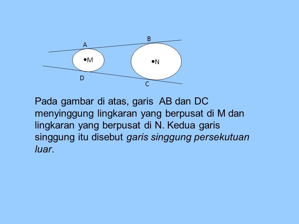 MM A NN D C B Pada gambar di atas, garis AB dan DC menyinggung lingkaran yang berpusat di M dan lingkaran yang berpusat di N. Kedua garis singgung
