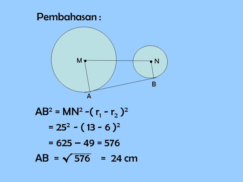 Pembahasan : AB 2 = MN 2 -( r1 r1 - r2 r2 )2)2 = 25 2 - ( 13 - 6 )2)2 = 625 – 49 = 576 AB = √ 576 = 24 cm M   N A B