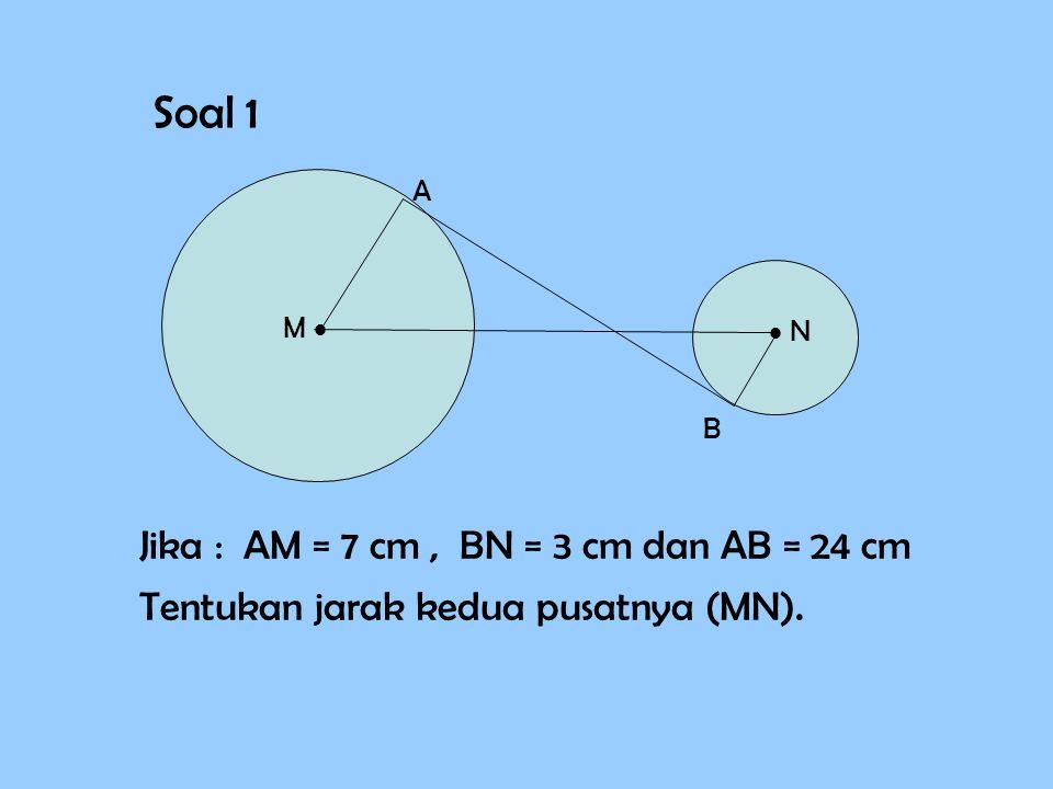 Soal 1 M   N A B Jika : AM = 7 cm, BN = 3 cm dan AB = 24 cm Tentukan jarak kedua pusatnya (MN).