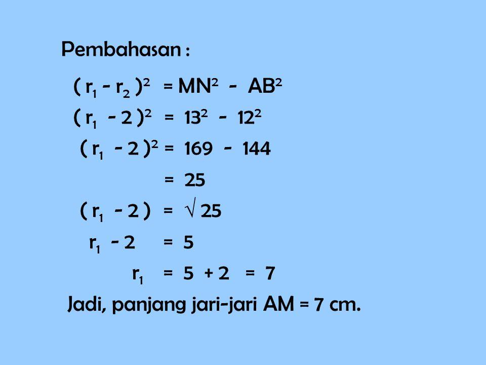 Pembahasan : ( r1 r1 - r2 r2 )2 )2 = MN 2 - AB 2 ( r 1 - 2 ) 2 = 13 2 - 12 2 ( r 1 - 2 )2 )2 = 169 - 144 = 25 ( r 1 - 2 ) =  25 r 1 - 2 = 5 r1r1 = 5