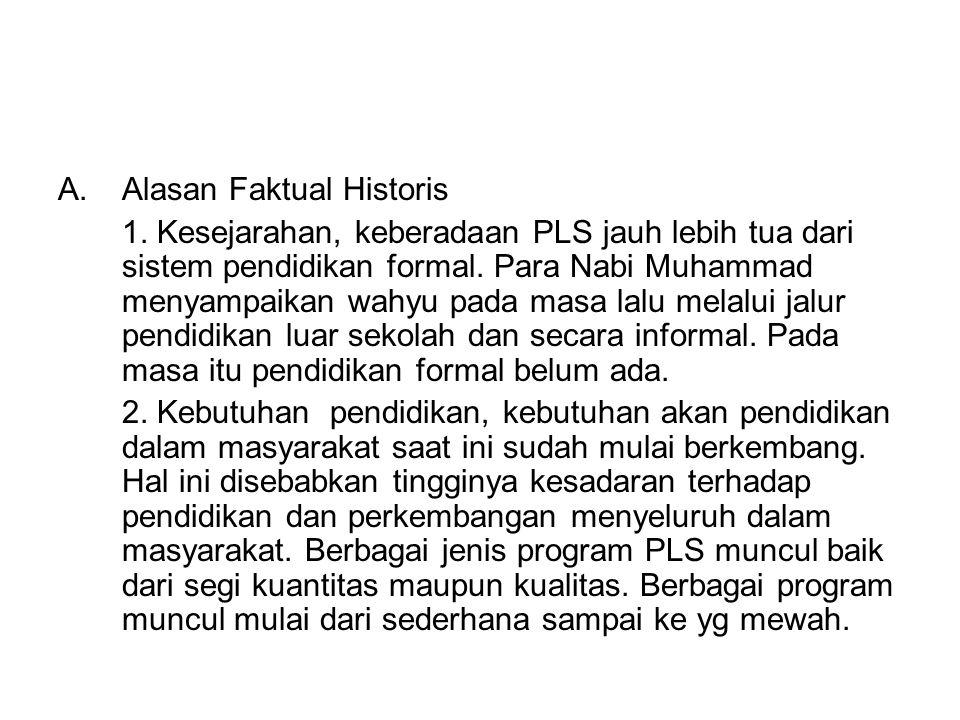 A.Alasan Faktual Historis 1. Kesejarahan, keberadaan PLS jauh lebih tua dari sistem pendidikan formal. Para Nabi Muhammad menyampaikan wahyu pada masa