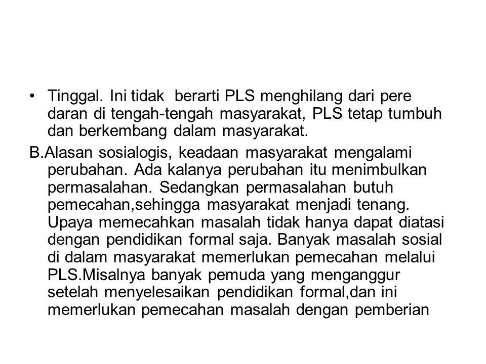 Tinggal. Ini tidak berarti PLS menghilang dari pere daran di tengah-tengah masyarakat, PLS tetap tumbuh dan berkembang dalam masyarakat. B.Alasan sosi