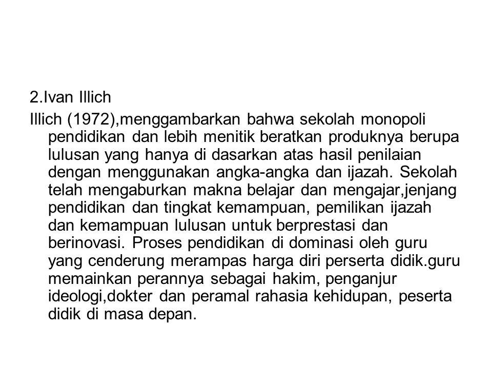 2.Ivan Illich Illich (1972),menggambarkan bahwa sekolah monopoli pendidikan dan lebih menitik beratkan produknya berupa lulusan yang hanya di dasarkan