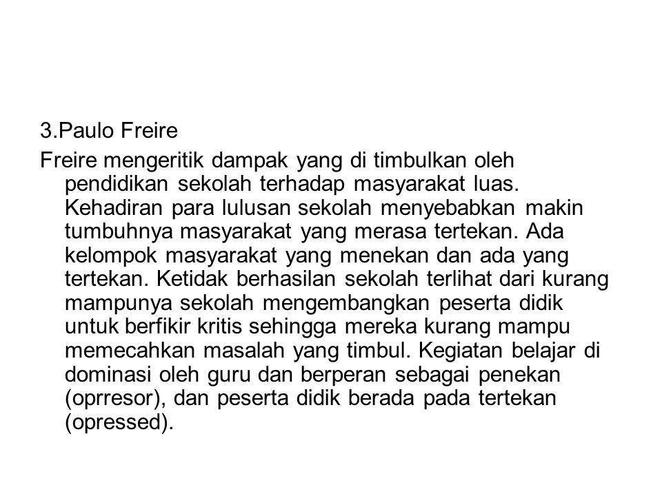 3.Paulo Freire Freire mengeritik dampak yang di timbulkan oleh pendidikan sekolah terhadap masyarakat luas. Kehadiran para lulusan sekolah menyebabkan