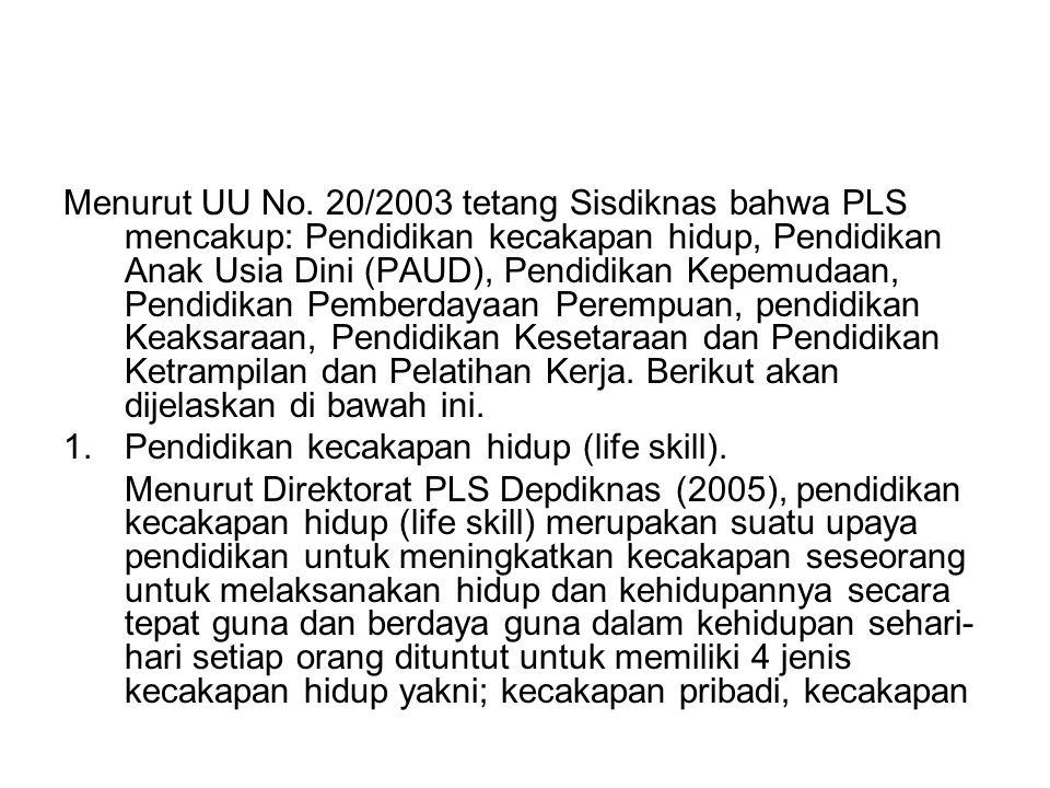 Menurut UU No. 20/2003 tetang Sisdiknas bahwa PLS mencakup: Pendidikan kecakapan hidup, Pendidikan Anak Usia Dini (PAUD), Pendidikan Kepemudaan, Pendi