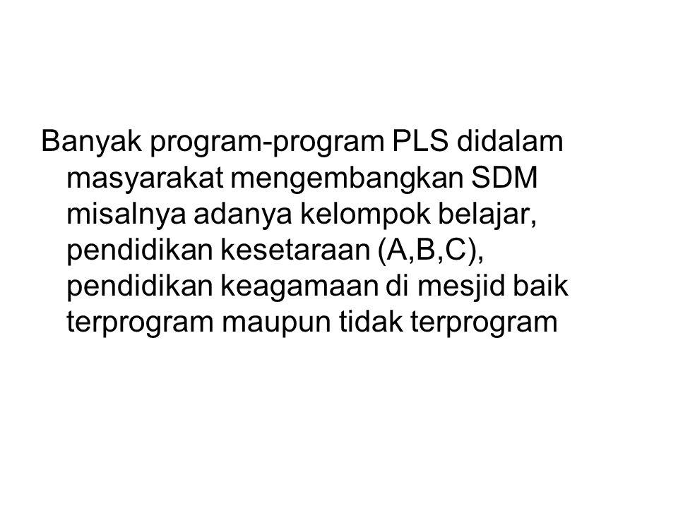 Banyak program-program PLS didalam masyarakat mengembangkan SDM misalnya adanya kelompok belajar, pendidikan kesetaraan (A,B,C), pendidikan keagamaan