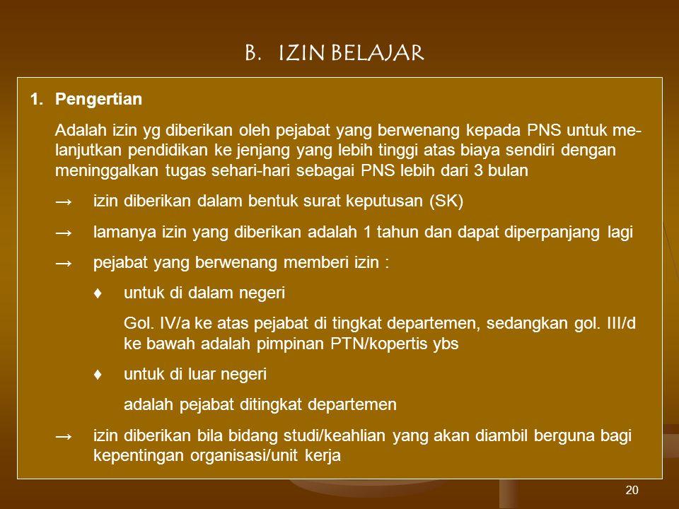 20 B.IZIN BELAJAR 1.Pengertian Adalah izin yg diberikan oleh pejabat yang berwenang kepada PNS untuk me- lanjutkan pendidikan ke jenjang yang lebih ti