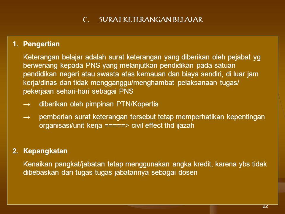 22 C.SURAT KETERANGAN BELAJAR 1.Pengertian Keterangan belajar adalah surat keterangan yang diberikan oleh pejabat yg berwenang kepada PNS yang melanju