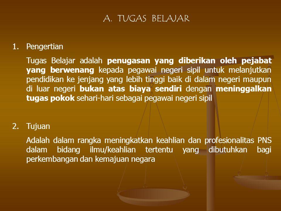A. TUGAS BELAJAR 1.Pengertian Tugas Belajar adalah penugasan yang diberikan oleh pejabat yang berwenang kepada pegawai negeri sipil untuk melanjutkan