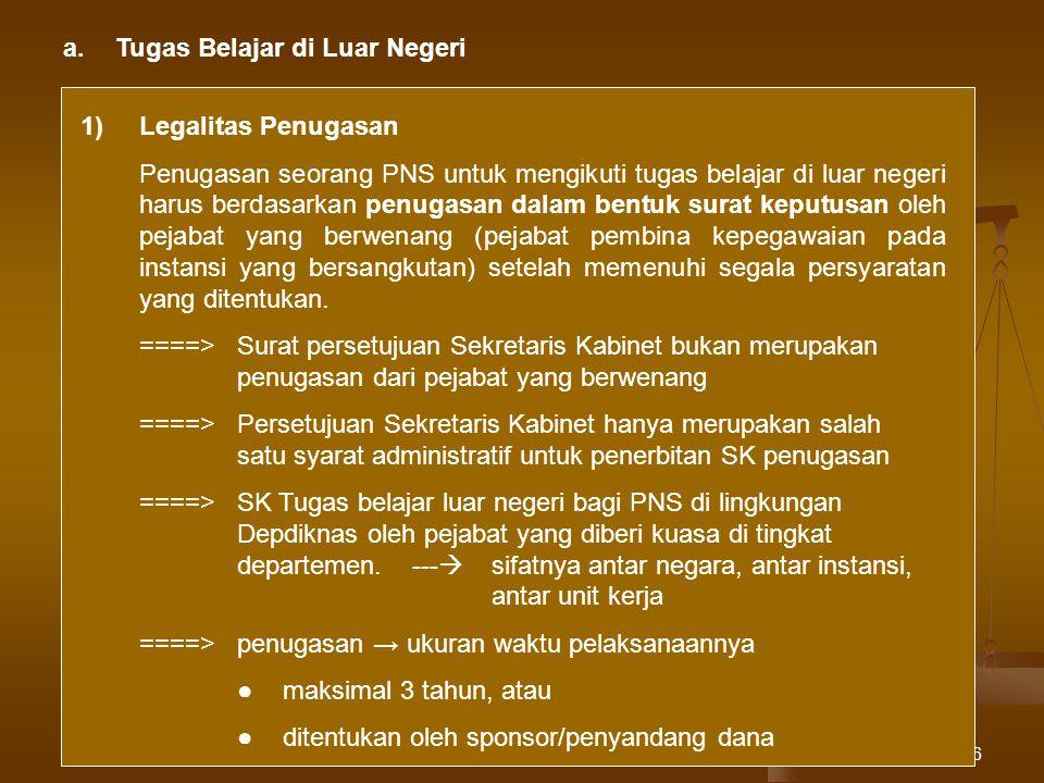 6 a.Tugas Belajar di Luar Negeri 1)Legalitas Penugasan Penugasan seorang PNS untuk mengikuti tugas belajar di luar negeri harus berdasarkan penugasan