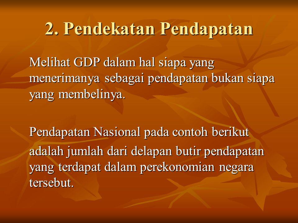 2. Pendekatan Pendapatan Melihat GDP dalam hal siapa yang menerimanya sebagai pendapatan bukan siapa yang membelinya. Pendapatan Nasional pada contoh