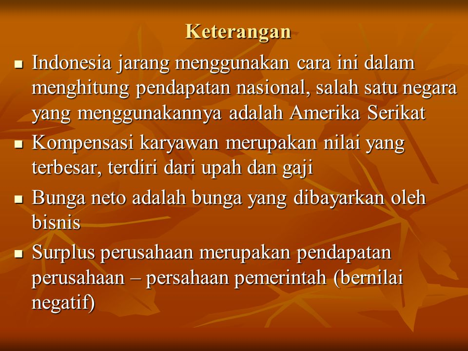 Keterangan Indonesia jarang menggunakan cara ini dalam menghitung pendapatan nasional, salah satu negara yang menggunakannya adalah Amerika Serikat In