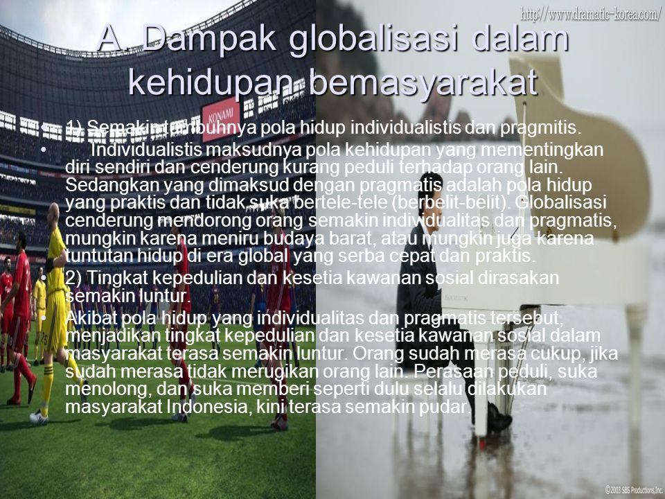 2. Dampak globalisasi bagi kehidupan berbangsa,bermasyarakat, dan bernegara Globalisasi memberikan dampak (pengaruh) di segala bidang kehidupan, baik