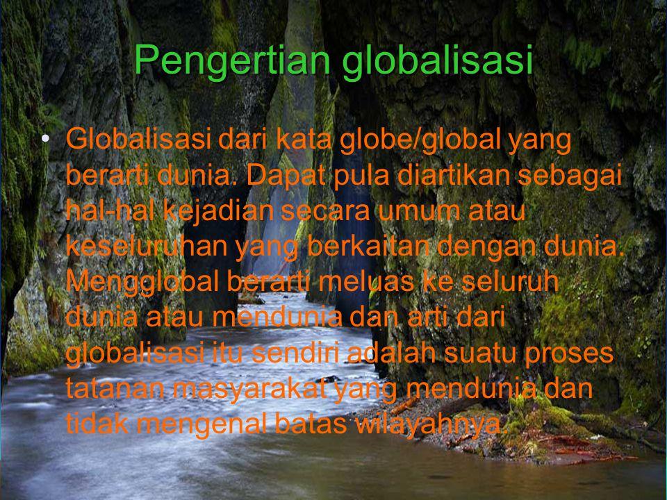 Pengertian globalisasi Globalisasi dari kata globe/global yang berarti dunia.