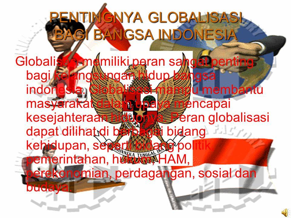 PENTINGNYA GLOBALISASI BAGI BANGSA INDONESIA Globalisasi memiliki peran sangat penting bagi kelangsungan hidup bangsa indonesia.