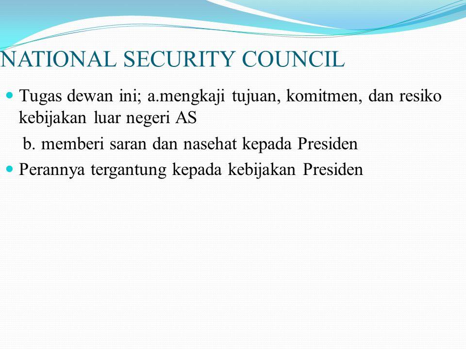NATIONAL SECURITY COUNCIL Tugas dewan ini; a.mengkaji tujuan, komitmen, dan resiko kebijakan luar negeri AS b.