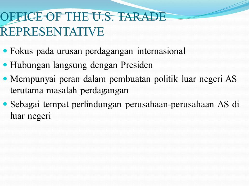 OFFICE OF THE U.S. TARADE REPRESENTATIVE Fokus pada urusan perdagangan internasional Hubungan langsung dengan Presiden Mempunyai peran dalam pembuatan