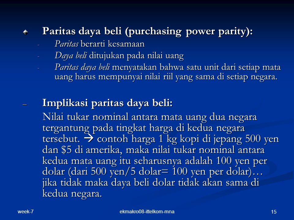 week-7 ekmakro08-ittelkom-mna 15 Paritas daya beli (purchasing power parity): - Paritas berarti kesamaan - Daya beli ditujukan pada nilai uang - Parit