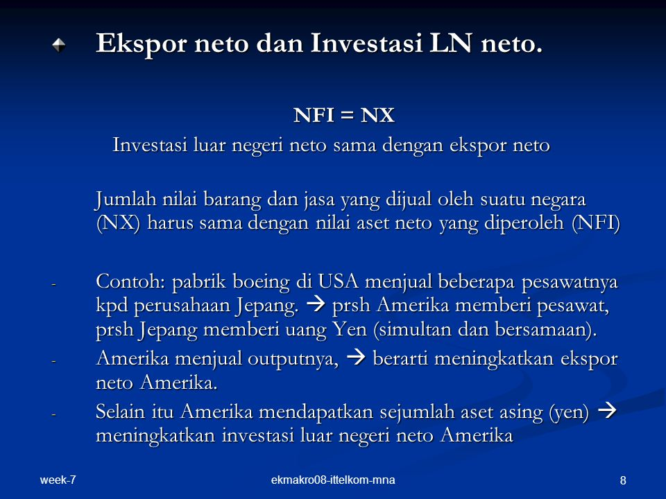 week-7 ekmakro08-ittelkom-mna 8 Ekspor neto dan Investasi LN neto. NFI = NX Investasi luar negeri neto sama dengan ekspor neto Investasi luar negeri n