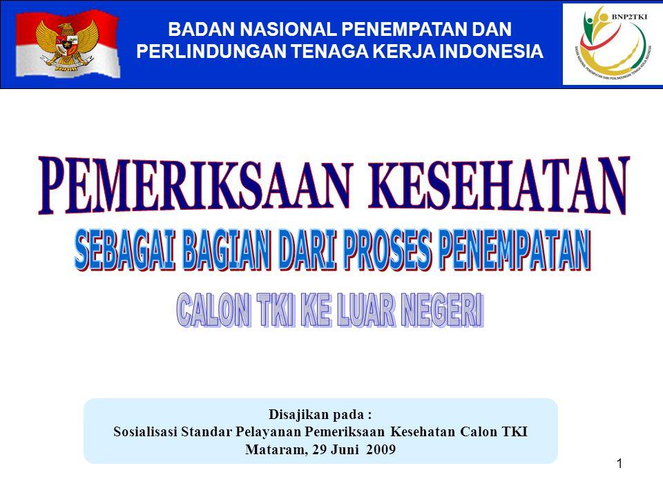 1 BADAN NASIONAL PENEMPATAN DAN PERLINDUNGAN TENAGA KERJA INDONESIA Disajikan pada : Sosialisasi Standar Pelayanan Pemeriksaan Kesehatan Calon TKI Mataram, 29 Juni 2009
