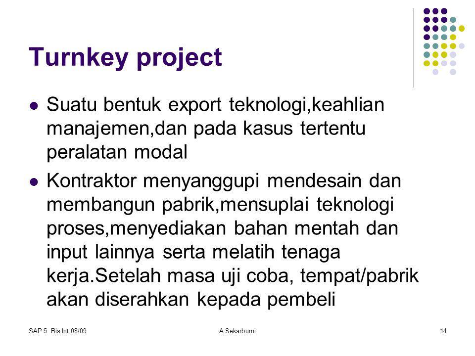 SAP 5 Bis Int 08/09A Sekarbumi14 Turnkey project Suatu bentuk export teknologi,keahlian manajemen,dan pada kasus tertentu peralatan modal Kontraktor m