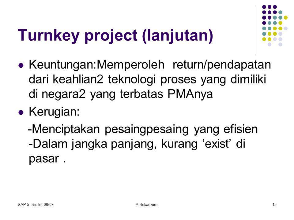 SAP 5 Bis Int 08/09A Sekarbumi15 Turnkey project (lanjutan) Keuntungan:Memperoleh return/pendapatan dari keahlian2 teknologi proses yang dimiliki di n