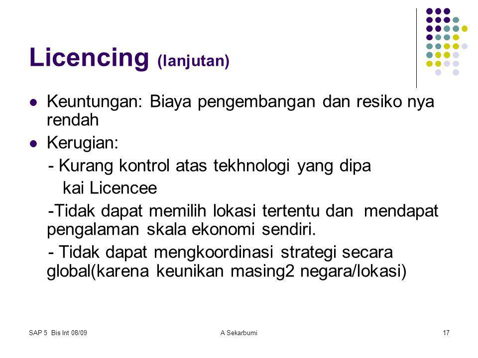SAP 5 Bis Int 08/09A Sekarbumi17 Licencing (lanjutan) Keuntungan: Biaya pengembangan dan resiko nya rendah Kerugian: - Kurang kontrol atas tekhnologi