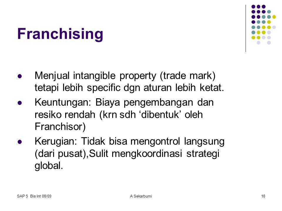 SAP 5 Bis Int 08/09A Sekarbumi18 Franchising Menjual intangible property (trade mark) tetapi lebih specific dgn aturan lebih ketat. Keuntungan: Biaya