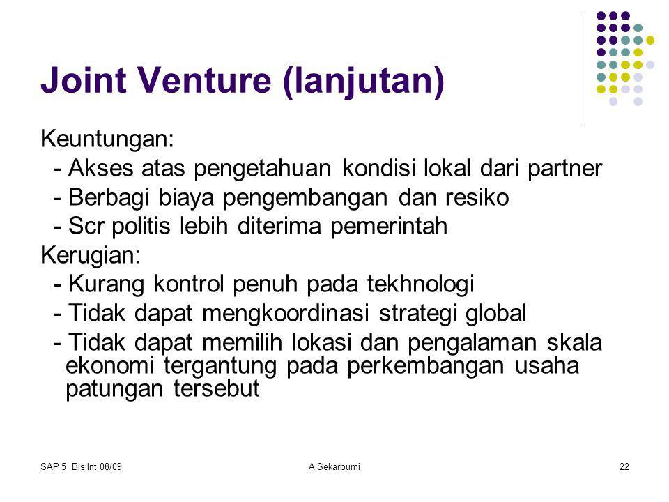 SAP 5 Bis Int 08/09A Sekarbumi22 Joint Venture (lanjutan) Keuntungan: - Akses atas pengetahuan kondisi lokal dari partner - Berbagi biaya pengembangan