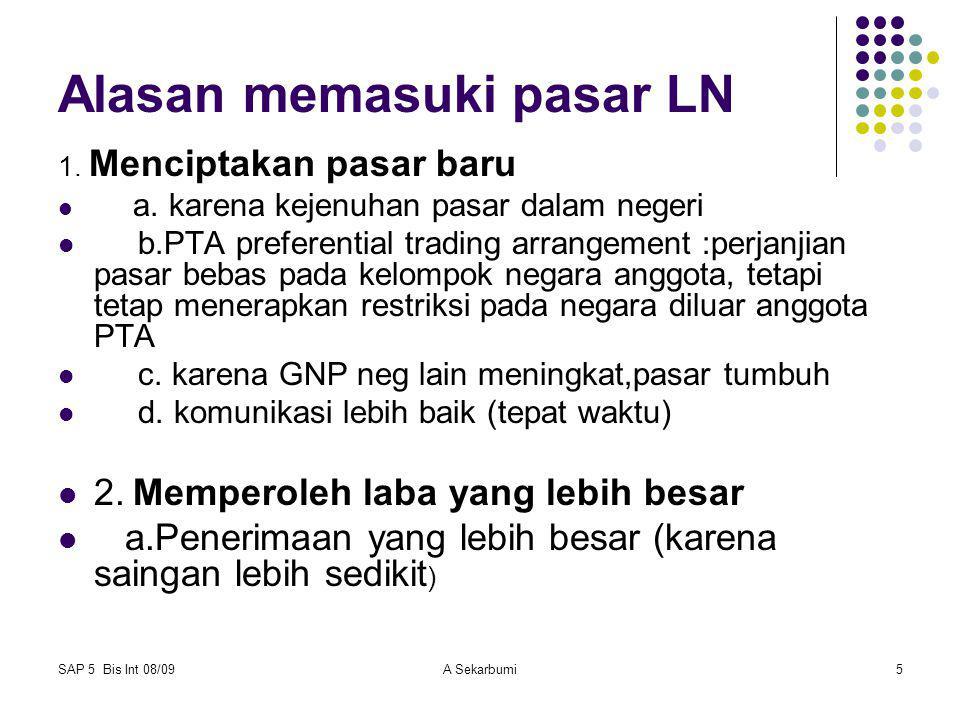 SAP 5 Bis Int 08/09A Sekarbumi5 Alasan memasuki pasar LN 1. Menciptakan pasar baru a. karena kejenuhan pasar dalam negeri b.PTA preferential trading a