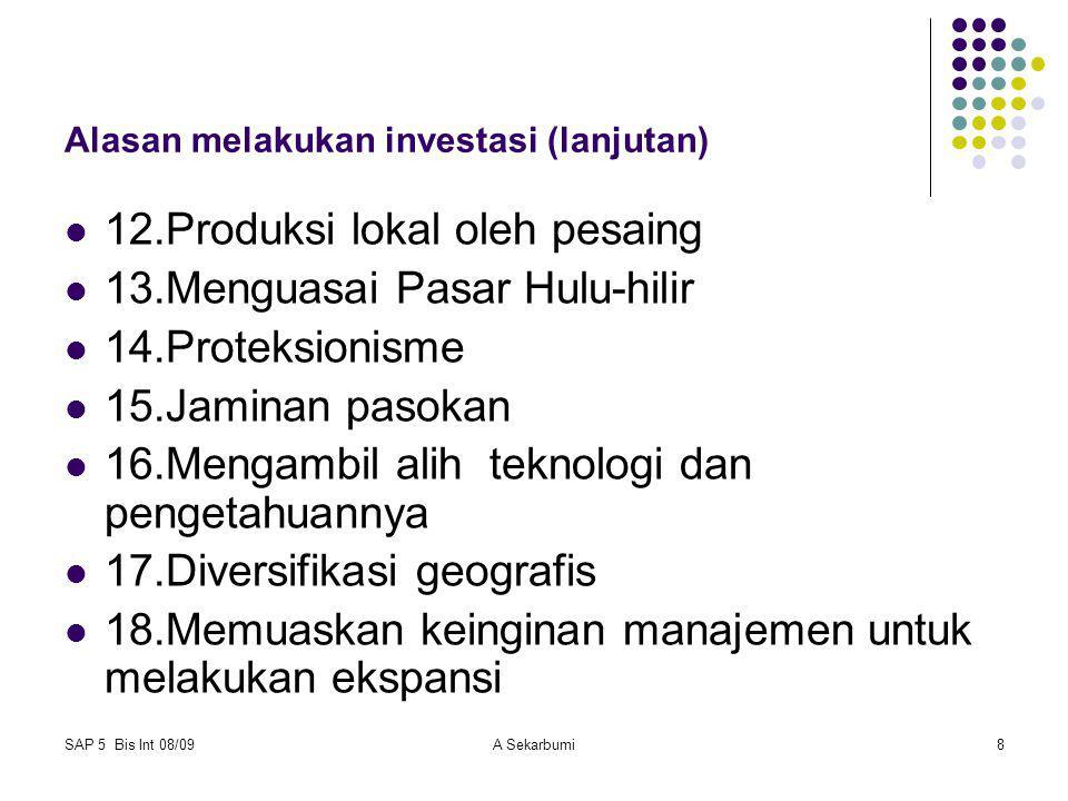 SAP 5 Bis Int 08/09A Sekarbumi8 Alasan melakukan investasi (lanjutan) 12.Produksi lokal oleh pesaing 13.Menguasai Pasar Hulu-hilir 14.Proteksionisme 1