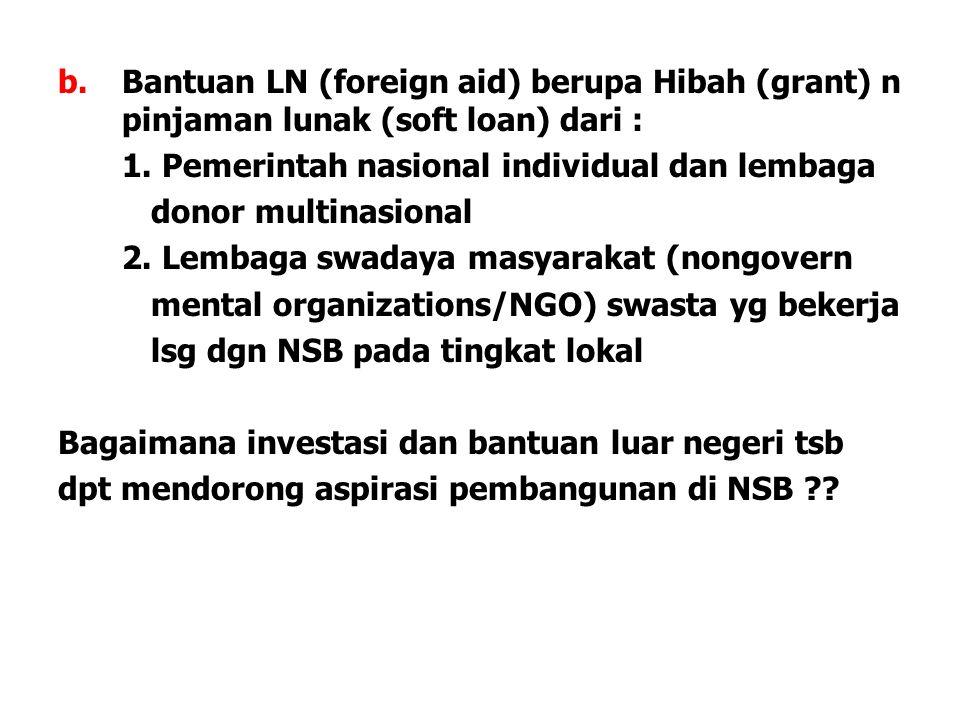b.Bantuan LN (foreign aid) berupa Hibah (grant) n pinjaman lunak (soft loan) dari : 1. Pemerintah nasional individual dan lembaga donor multinasional