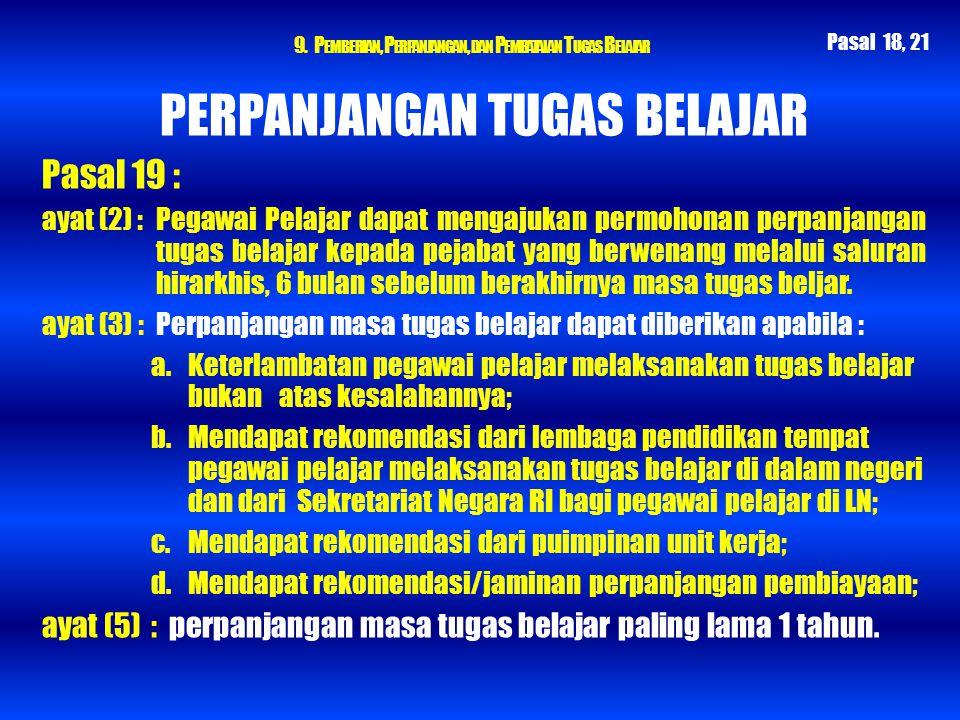 9. P EMBERIAN, P ERPANJANGAN, DAN P EMBATALAN T UGAS B ELAJAR PERPANJANGAN TUGAS BELAJAR Pasal 19 : ayat (2) : Pegawai Pelajar dapat mengajukan permoh