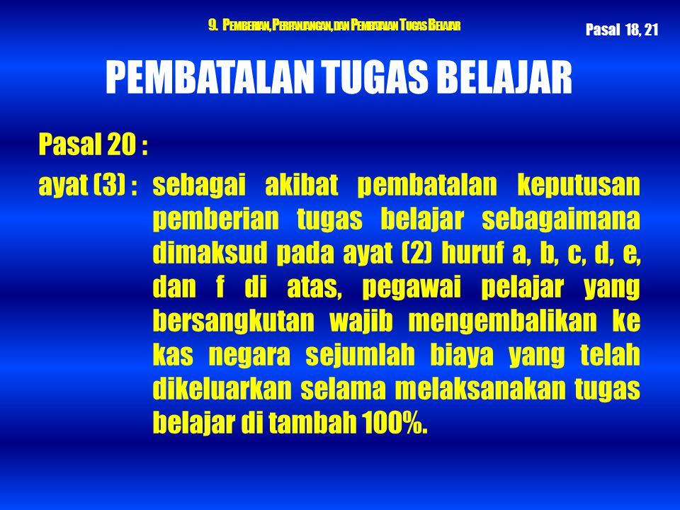 9. P EMBERIAN, P ERPANJANGAN, DAN P EMBATALAN T UGAS B ELAJAR PEMBATALAN TUGAS BELAJAR Pasal 20 : ayat (3) : sebagai akibat pembatalan keputusan pembe
