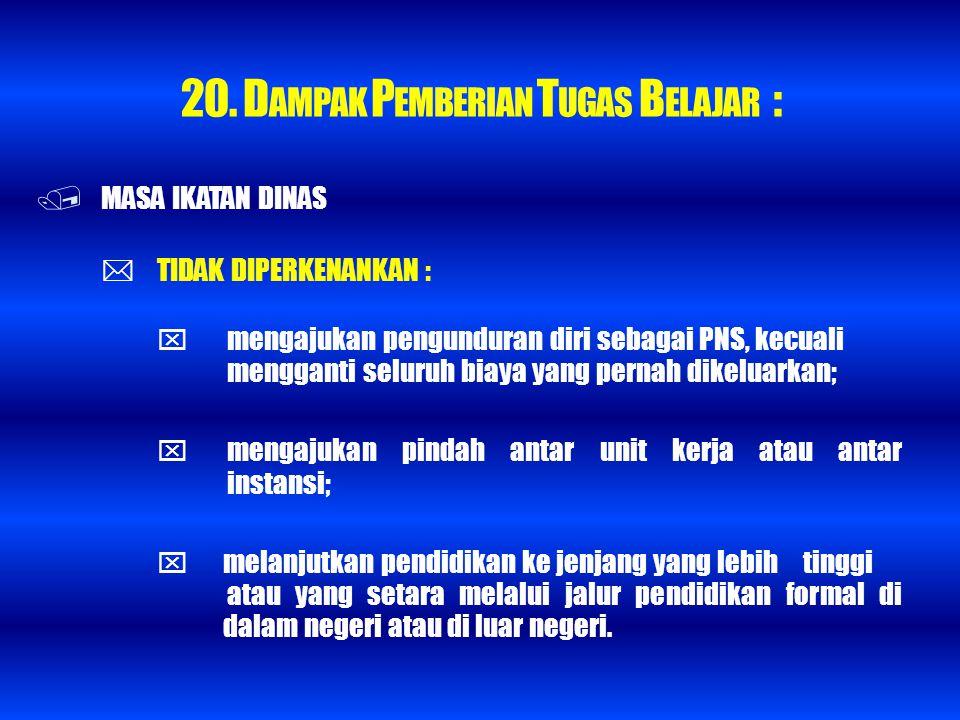 20. D AMPAK P EMBERIAN T UGAS B ELAJAR :  MASA IKATAN DINAS  TIDAK DIPERKENANKAN :  mengajukan pengunduran diri sebagai PNS, kecuali mengganti selu