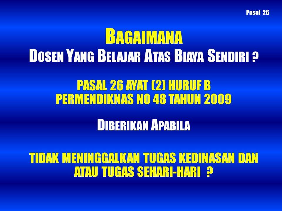 B AGAIMANA D OSEN Y ANG B ELAJAR A TAS B IAYA S ENDIRI ? PASAL 26 AYAT (2) HURUF B PERMENDIKNAS NO 48 TAHUN 2009 D IBERIKAN A PABILA TIDAK MENINGGALKA