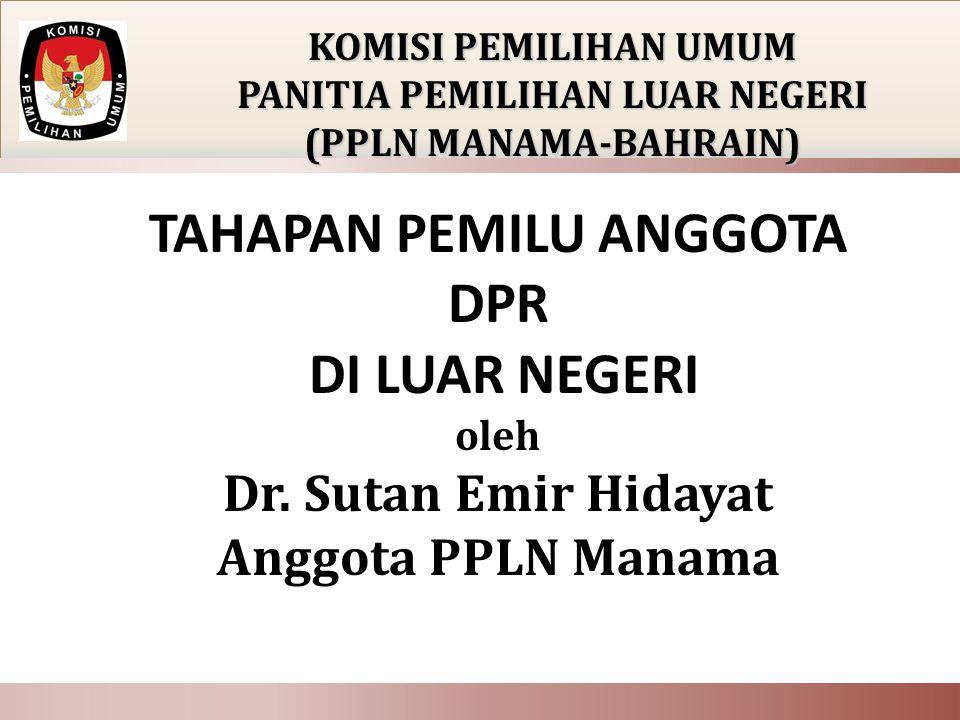 TAHAPAN PEMILU ANGGOTA DPR DI LUAR NEGERI oleh Dr. Sutan Emir Hidayat Anggota PPLN Manama KOMISI PEMILIHAN UMUM PANITIA PEMILIHAN LUAR NEGERI (PPLN MA